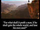 For what shall it profit a man, if he shall gain the whole world, and lose his own soul?
