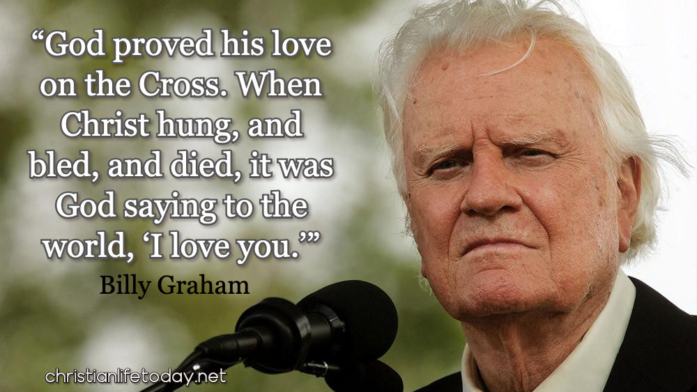 """God proved his love on the Cross. When Christ hung, and bled, and died, it was God saying to the world, 'I love you.'"" Billy Graham quotes"