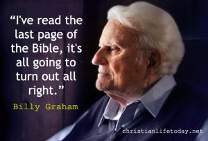 """I've read the last page of the Bible, it's all going to turn out all right."" Billy Graham quote"