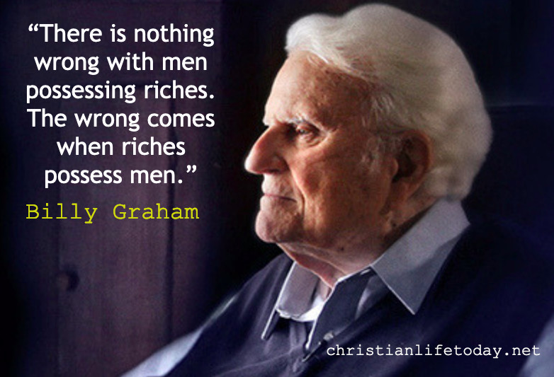 """There is nothing wrong with men possessing riches. The wrong comes when riches possess men."" Billy Graham"