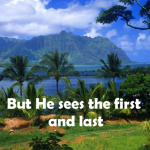 He sees the first and last Trust His heart