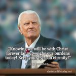 """Knowing we will be with Christ forever far outweighs our burdens today! Keep your eyes on eternity!"" Billy Graham quotes"