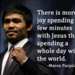 """There is more joy spending a few minutes with Jesus than there is spending a whole day with the world."" - Manny Pacquiao"